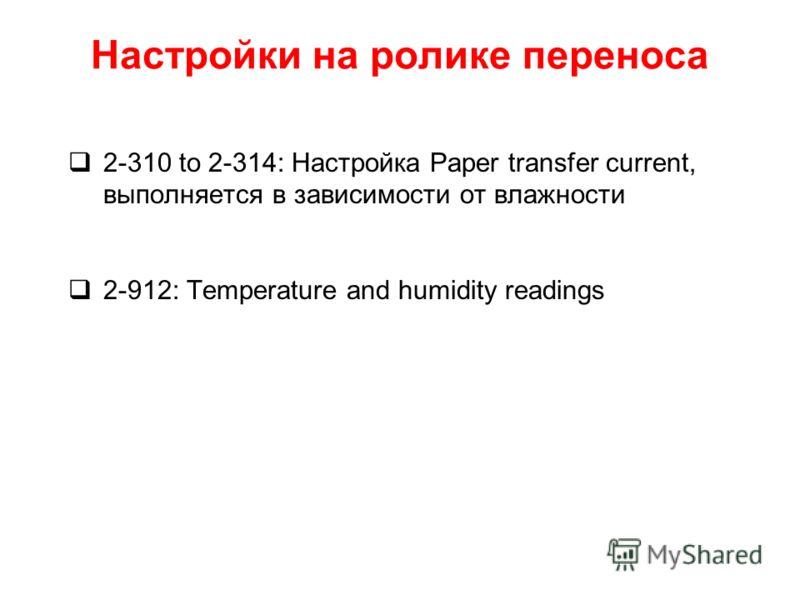 Настройки на ролике переноса 2-310 to 2-314: Настройка Paper transfer current, выполняется в зависимости от влажности 2-912: Temperature and humidity readings