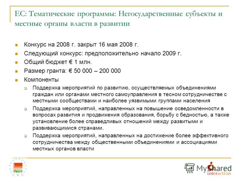 ЕС: Тематические программы: Негосударственные субъекты и местные органы власти в развитии Конкурс на 2008 г. закрыт 16 мая 2008 г. Следующий конкурс: предположительно начало 2009 г. Общий бюджет 1 млн. Размер гранта: 50 000 – 200 000 Компоненты Подде