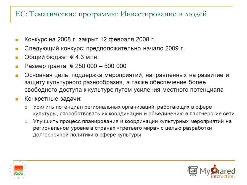 ЕС: Тематические программы: Инвестирование в людей Конкурс на 2008 г. закрыт 12 февраля 2008 г. Следующий конкурс: предположительно начало 2009 г. Общий бюджет 4.3 млн. Размер гранта: 250 000 – 500 000 Основная цель: поддержка мероприятий, направленн