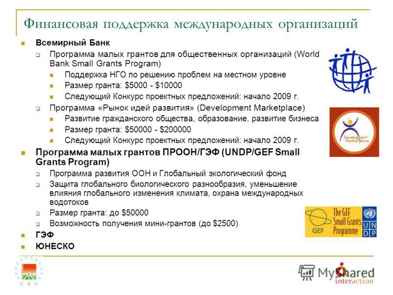 Финансовая поддержка международных организаций Всемирный Банк Программа малых грантов для общественных организаций (World Bank Small Grants Program) Поддержка НГО по решению проблем на местном уровне Размер гранта: $5000 - $10000 Следующий Конкурс пр