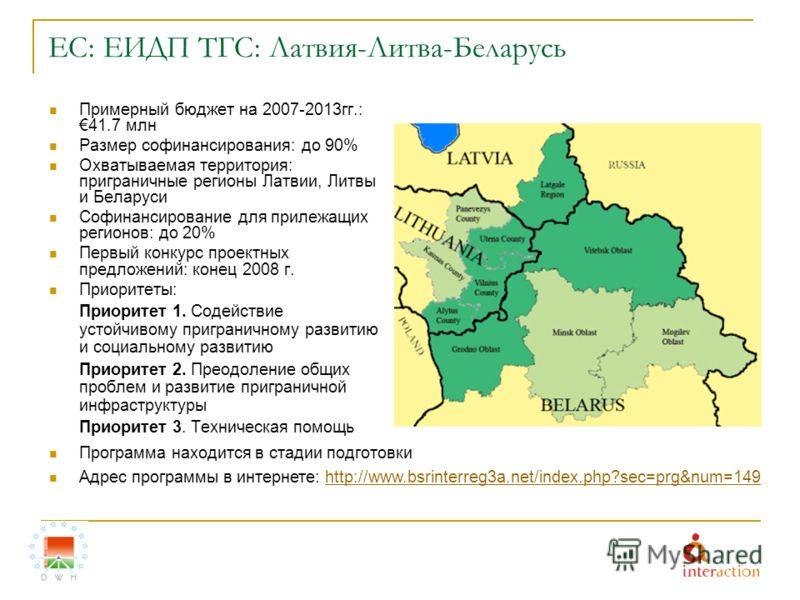 ЕС: ЕИДП ТГС: Латвия-Литва-Беларусь Примерный бюджет на 2007-2013гг.:41.7 млн Размер софинансирования: до 90% Охватываемая территория: приграничные регионы Латвии, Литвы и Беларуси Софинансирование для прилежащих регионов: до 20% Первый конкурс проек