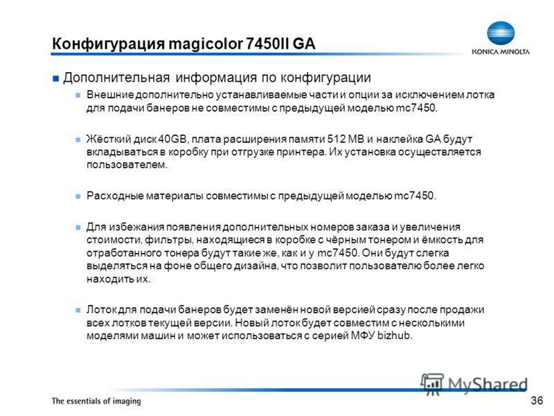 36 Конфигурация magicolor 7450II GA Дополнительная информация по конфигурации Внешние дополнительно устанавливаемые части и опции за исключением лотка для подачи банеров не совместимы с предыдущей моделью mc7450. Жёсткий диск 40GB, плата расширения п