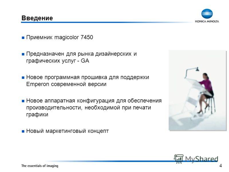 4 Приемник magicolor 7450 Предназначен для рынка дизайнерских и графических услуг - GA Новое программная прошивка для поддержки Emperon современной версии Новое аппаратная конфигурация для обеспечения производительности, необходимой при печати график
