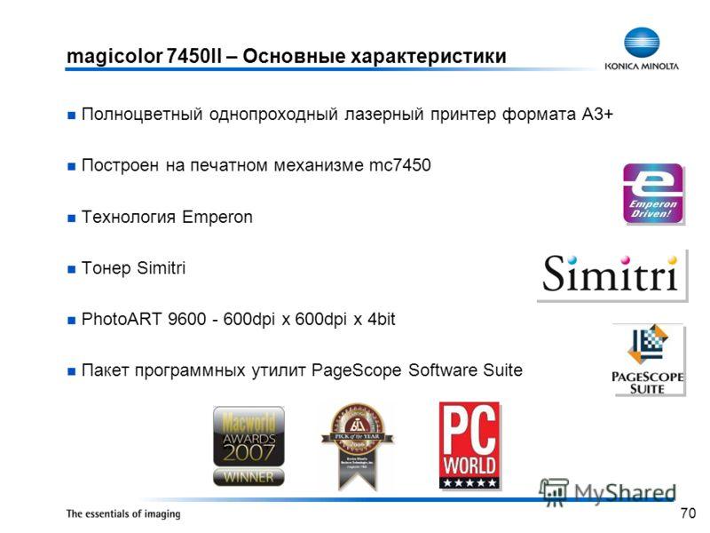 70 magicolor 7450II – Основные характеристики Полноцветный однопроходный лазерный принтер формата А3+ Построен на печатном механизме mc7450 Технология Emperon Тонер Simitri PhotoART 9600 - 600dpi x 600dpi x 4bit Пакет программных утилит PageScope Sof