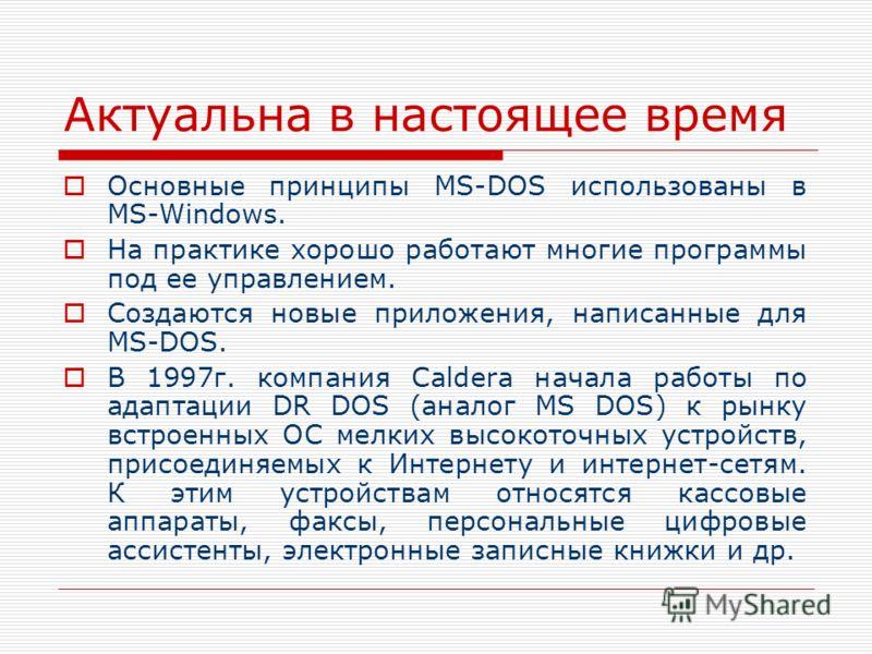 Актуальна в настоящее время Основные принципы MS-DOS использованы в MS-Windows. На практике хорошо работают многие программы под ее управлением. Создаются новые приложения, написанные для MS-DOS. В 1997г. компания Caldera начала работы по адаптации D