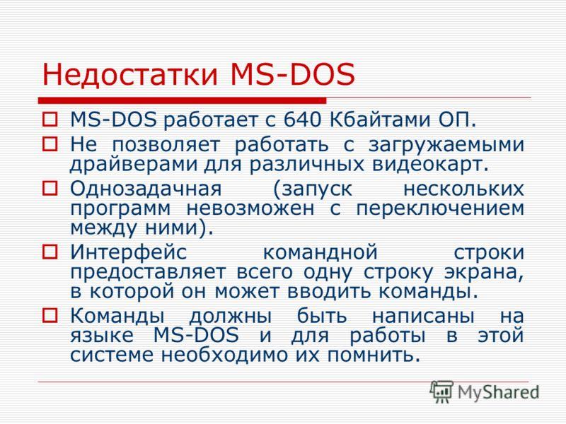 Недостатки MS-DOS MS-DOS работает с 640 Кбайтами ОП. Не позволяет работать с загружаемыми драйверами для различных видеокарт. Однозадачная (запуск нескольких программ невозможен с переключением между ними). Интерфейс командной строки предоставляет вс