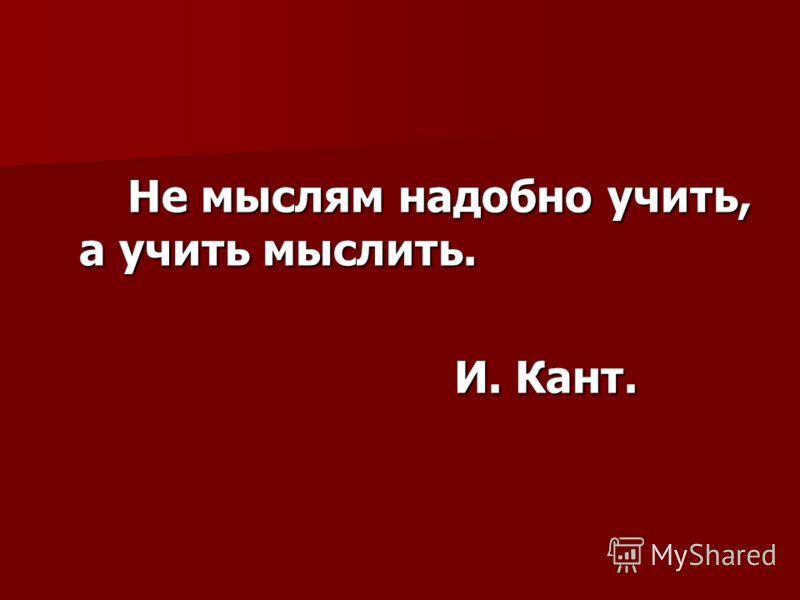Не мыслям надобно учить, а учить мыслить. Не мыслям надобно учить, а учить мыслить. И. Кант. И. Кант.