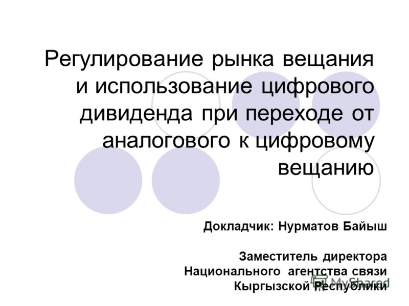 Регулирование рынка вещания и использование цифрового дивиденда при переходе от аналогового к цифровому вещанию Докладчик: Нурматов Байыш Заместитель директора Национального агентства связи Кыргызской Республики