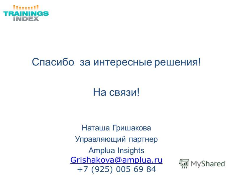 Спасибо за интересные решения! На связи! Наташа Гришакова Управляющий партнер Amplua Insights Grishakova@amplua.ru +7 (925) 005 69 84