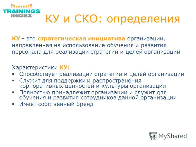КУ и СКО: определения КУ – это стратегическая инициатива организации, направленная на использование обучения и развития персонала для реализации стратегии и целей организации Характеристики КУ: Способствует реализации стратегии и целей организации Сл