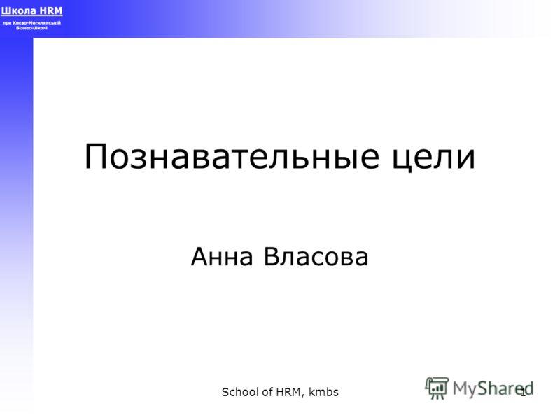 School of HRM, kmbs1 Познавательные цели Анна Власова