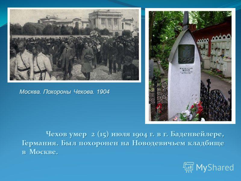 Чехов умер 2 (15) июля 1904 г. в г. Баденвейлере, Германия. Был похоронен на Новодевичьем кладбище в Москве. Москва. Похороны Чехова. 1904