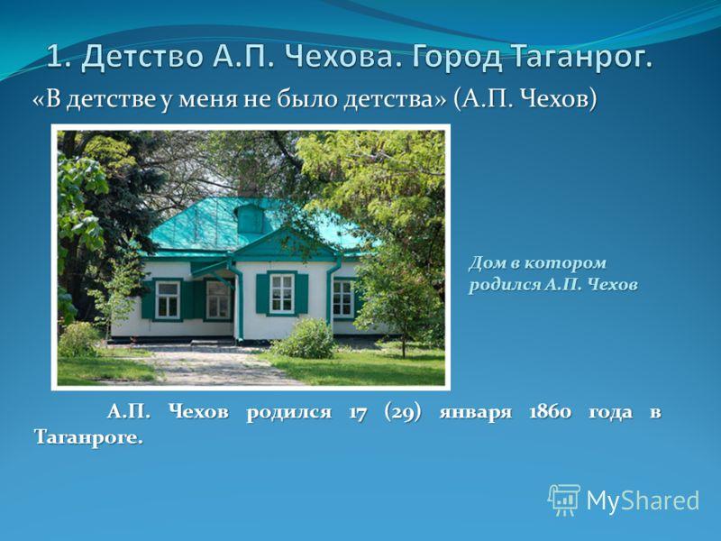 «В детстве у меня не было детства» (А.П. Чехов) Дом в котором родился А.П. Чехов А.П. Чехов родился 17 (29) января 1860 года в Таганроге.