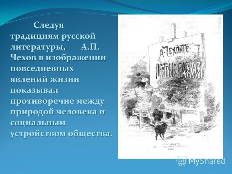 Следуя традициям русской литературы, А.П. Чехов в изображении повседневных явлений жизни показывал противоречие между природой человека и социальным устройством общества.