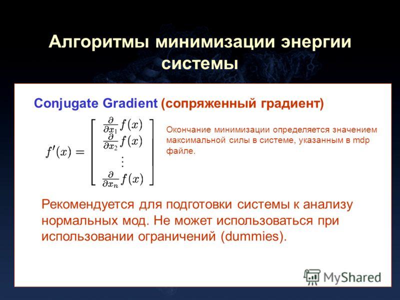Алгоритмы минимизации энергии системы Conjugate Gradient (сопряженный градиент) Окончание минимизации определяется значением максимальной силы в системе, указанным в mdp файле. Рекомендуется для подготовки системы к анализу нормальных мод. Не может и