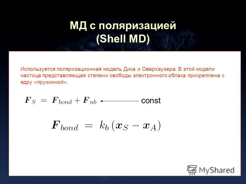 МД с поляризацией (Shell MD) Используется поляризационная модель Дика и Оверхаузера. В этой модели частица представляющая степени свободы электронного облака прикреплена к ядру «пружинкой». const