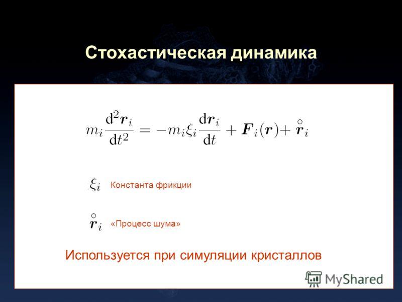 Стохастическая динамика Константа фрикции «Процесс шума» Используется при симуляции кристаллов