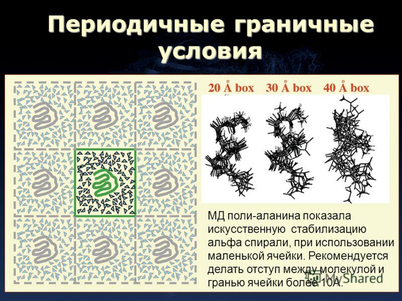 Периодичные граничные условия МД поли-аланина показала искусственную стабилизацию альфа спирали, при использовании маленькой ячейки. Рекомендуется делать отступ между молекулой и гранью ячейки более 10А.