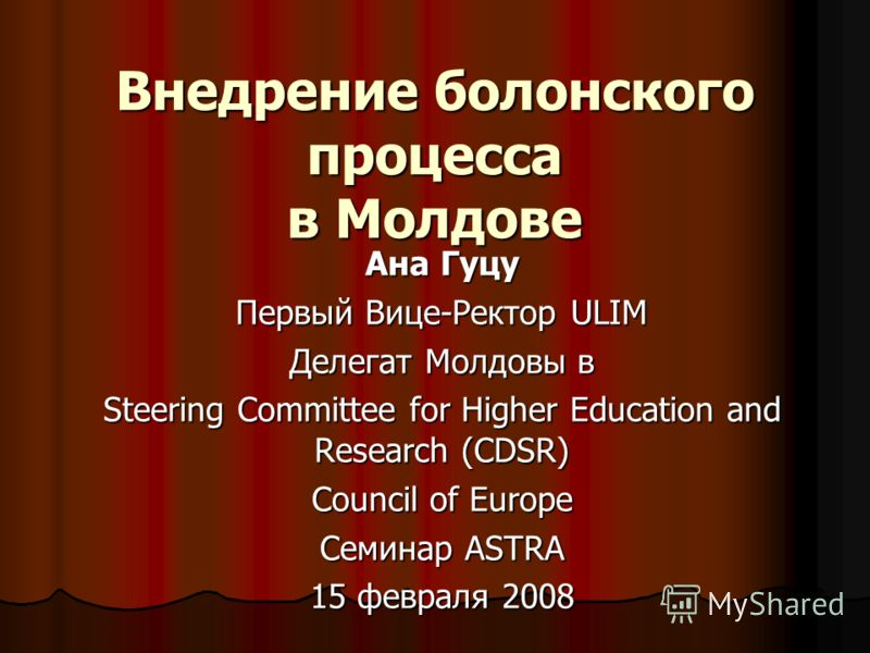 Внедрение болонского процесса в Молдове Ана Гуцу Первый Вице-Ректор ULIM Делегат Молдовы в Steering Committee for Higher Education and Research (CDSR) Council of Europe Семинар ASTRA 15 февраля 2008