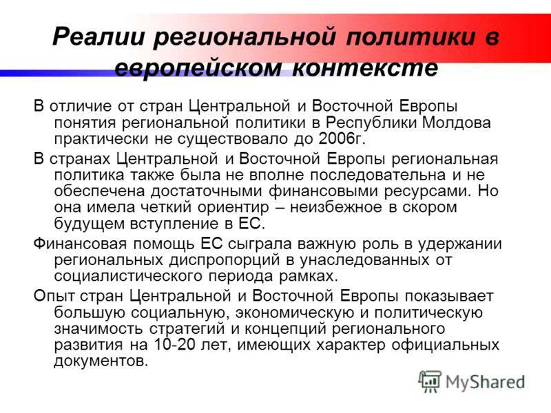Реалии региональной политики в европейском контексте В отличие от стран Центральной и Восточной Европы понятия региональной политики в Республики Молдова практически не существовало до 2006г. В странах Центральной и Восточной Европы региональная поли