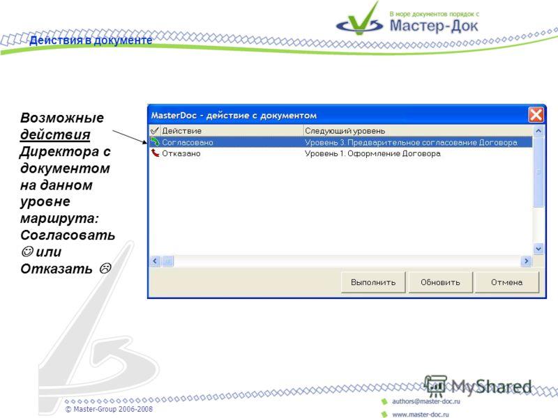 Возможные действия Директора с документом на данном уровне маршрута: Согласовать или Отказать Действия в документе © Master-Group 2006-2008