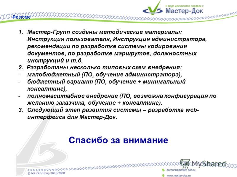 1.Мастер-Групп созданы методические материалы: Инструкция пользователя, Инструкция администратора, рекомендации по разработке системы кодирования документов, по разработке маршрутов, должностных инструкций и т.д. 2. Разработаны несколько типовых схем