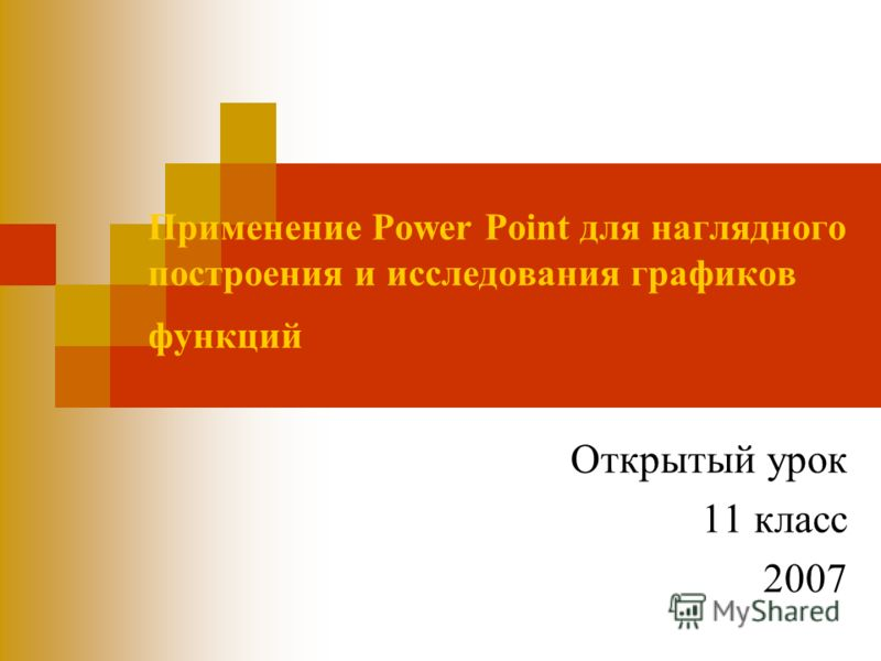 Применение Power Point для наглядного построения и исследования графиков функций Открытый урок 11 класс 2007