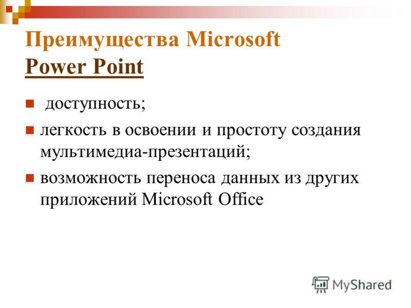 Преимущества Microsoft Power Point Power Point доступность; легкость в освоении и простоту создания мультимедиа-презентаций; возможность переноса данных из других приложений Microsoft Office
