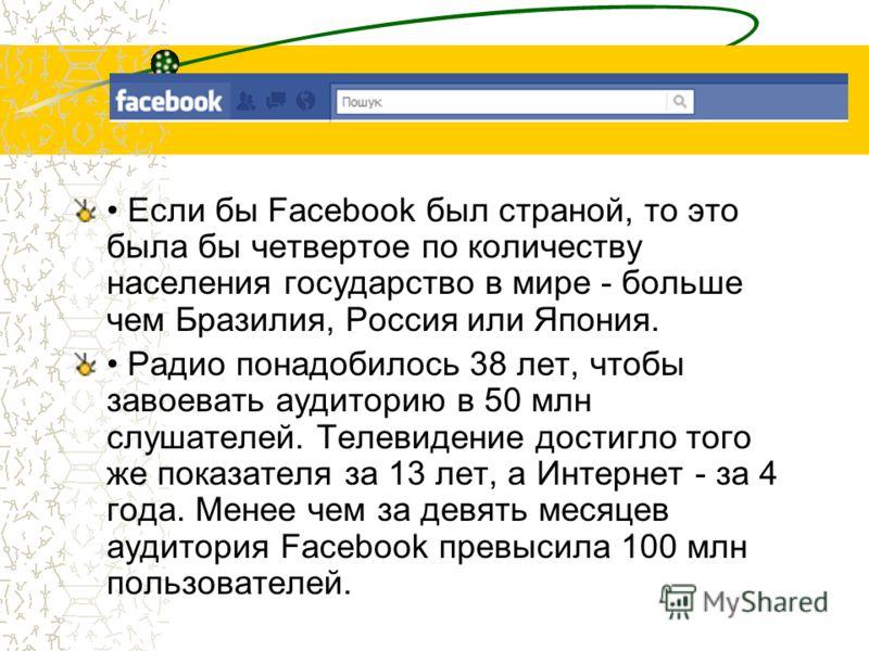 Если бы Facebook был страной, то это была бы четвертое по количеству населения государство в мире - больше чем Бразилия, Россия или Япония. Радио понадобилось 38 лет, чтобы завоевать аудиторию в 50 млн слушателей. Телевидение достигло того же показат