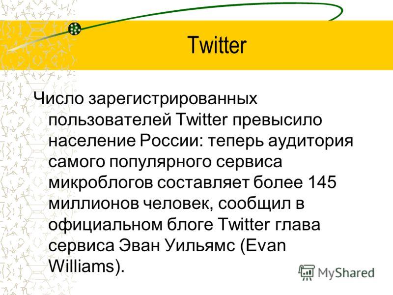 Twitter Число зарегистрированных пользователей Twitter превысило население России: теперь аудитория самого популярного сервиса микроблогов составляет более 145 миллионов человек, сообщил в официальном блоге Twitter глава сервиса Эван Уильямс (Evan Wi