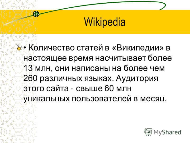 Wikipedia Количество статей в «Википедии» в настоящее время насчитывает более 13 млн, они написаны на более чем 260 различных языках. Аудитория этого сайта - свыше 60 млн уникальных пользователей в месяц.