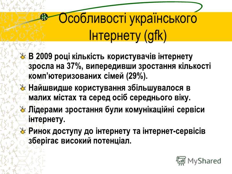 Особливості українського Інтернету (gfk) В 2009 році кількість користувачів інтернету зросла на 37%, випередивши зростання кількості компютеризованих сімей (29%). Найшвидше користування збільшувалося в малих містах та серед осіб середнього віку. Ліде