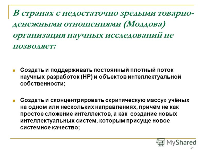 14 В странах с недостаточно зрелыми товарно- денежными отношениями (Молдова) организация научных исследований не позволяет: Создать и поддерживать постоянный плотный поток научных разработок (НР) и объектов интеллектуальной собственности; Создать и с