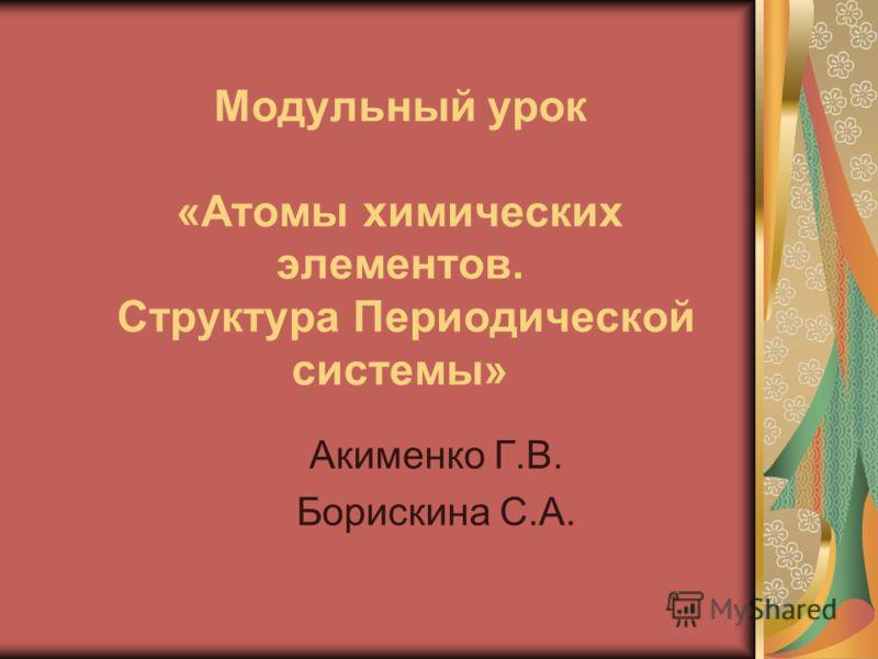 Модульный урок «Атомы химических элементов. Структура Периодической системы» Акименко Г.В. Борискина С.А.