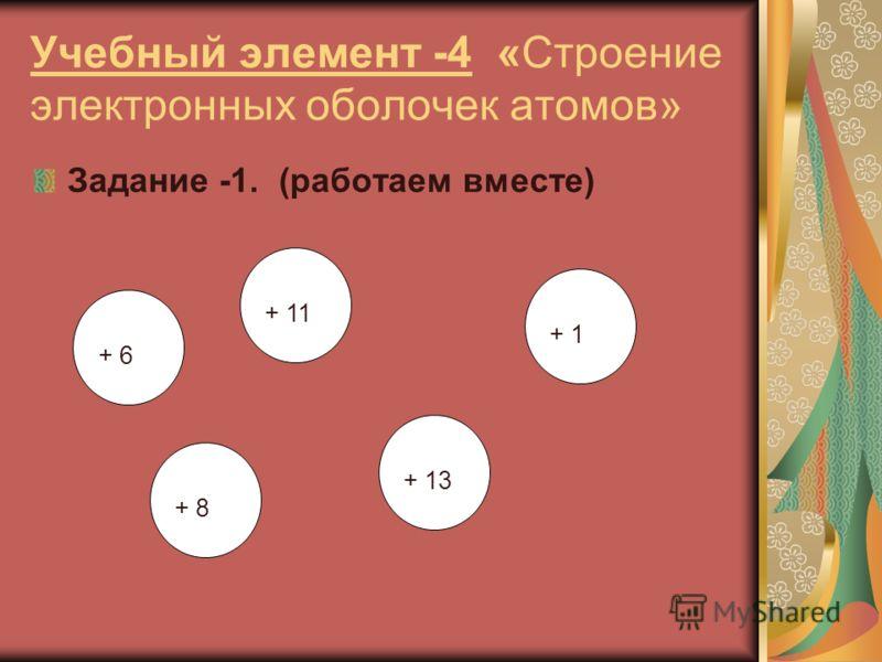 Учебный элемент -4 «Строение электронных оболочек атомов» Задание -1. (работаем вместе) + 13 + 11 + 1 + 8 + 6