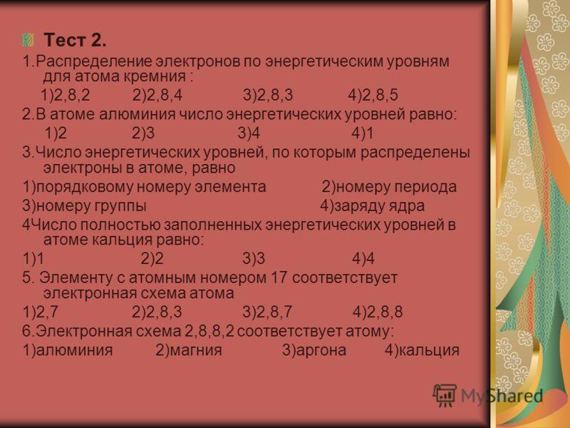 Тест 2. 1.Распределение электронов по энергетическим уровням для атома кремния : 1)2,8,2 2)2,8,4 3)2,8,3 4)2,8,5 2.В атоме алюминия число энергетических уровней равно: 1)2 2)3 3)4 4)1 3.Число энергетических уровней, по которым распределены электроны