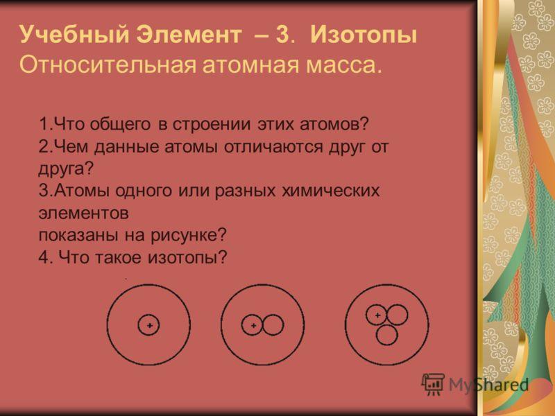 Учебный Элемент – 3. Изотопы Относительная атомная масса. 1.Что общего в строении этих атомов? 2.Чем данные атомы отличаются друг от друга? 3.Атомы одного или разных химических элементов показаны на рисунке? 4. Что такое изотопы?