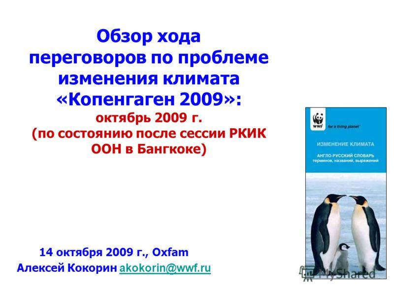 Обзор хода переговоров по проблеме изменения климата «Копенгаген 2009»: октябрь 2009 г. (по состоянию после сессии РКИК ООН в Бангкоке) 14 октября 2009 г., Oxfam Алексей Кокорин akokorin@wwf.ruakokorin@wwf.ru