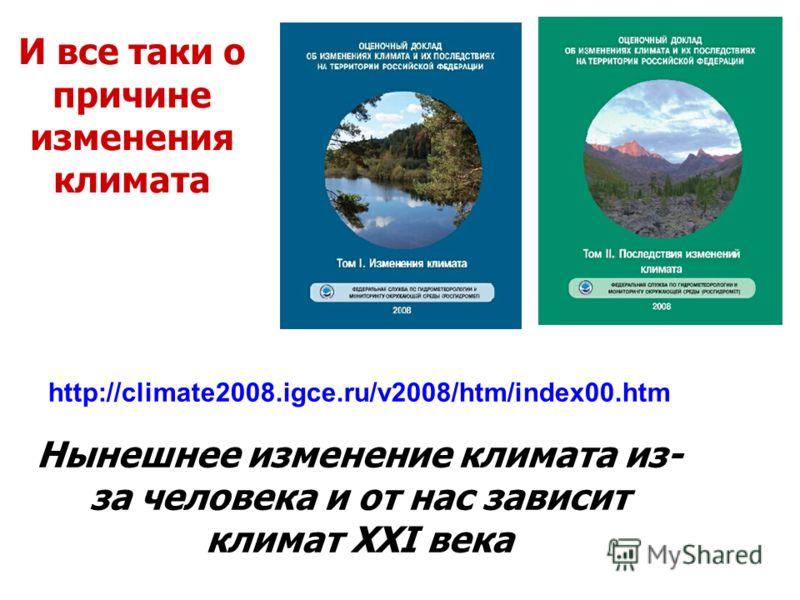 http://climate2008.igce.ru/v2008/htm/index00.htm Нынешнее изменение климата из- за человека и от нас зависит климат XXI века И все таки о причине изменения климата