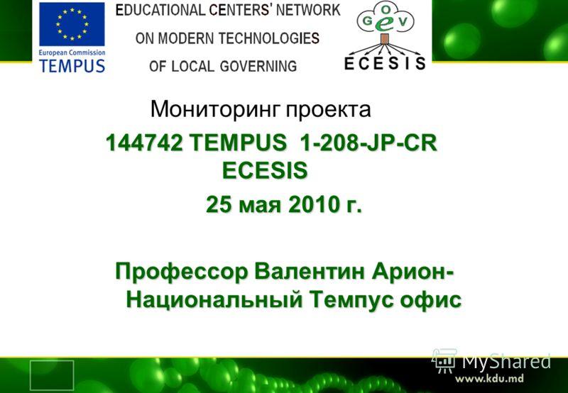 Мониторинг проекта 144742 TEMPUS 1-208-JP-CR ECESIS 25 мая 2010 г. Профессор Валентин Арион- Национальный Темпус офис