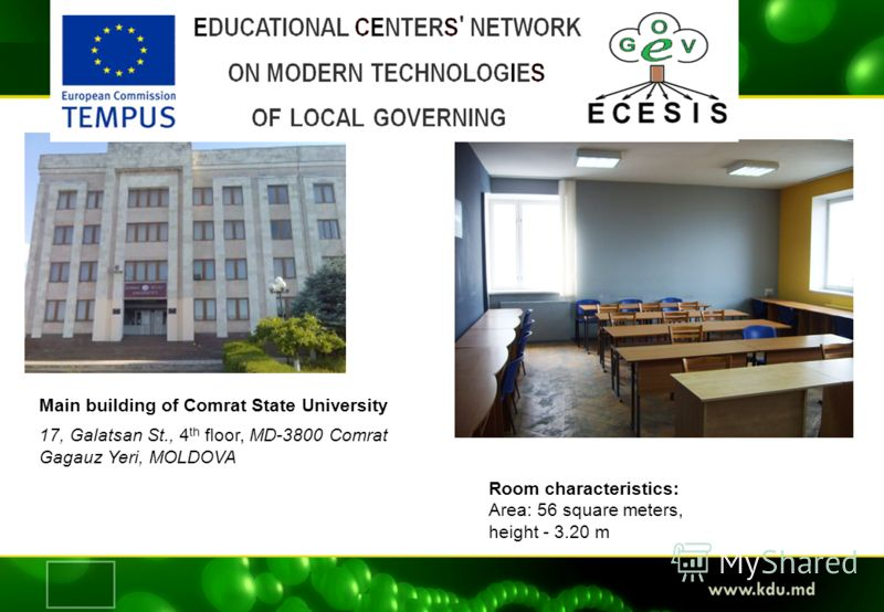 Residence of the Tempus-ECESIS Centre Main building of Comrat State University 17, Galatsan St., 4 th floor, MD-3800 Comrat Gagauz Yeri, MOLDOVA Room characteristics: Area: 56 square meters, height - 3.20 m