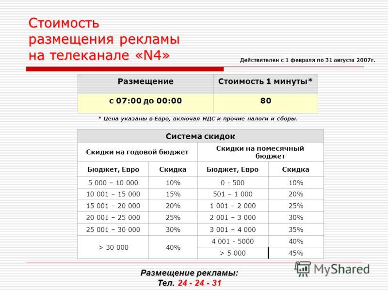 Стоимость размещения рекламы на телеканале «N4» РазмещениеСтоимость 1 минуты* с 07:00 до 00:0080 * Цена указаны в Евро, включая НДС и прочие налоги и сборы. Размещение рекламы: Тел. 24 - 24 - 31 Действителен с 1 февраля по 31 августа 2007г. Система с