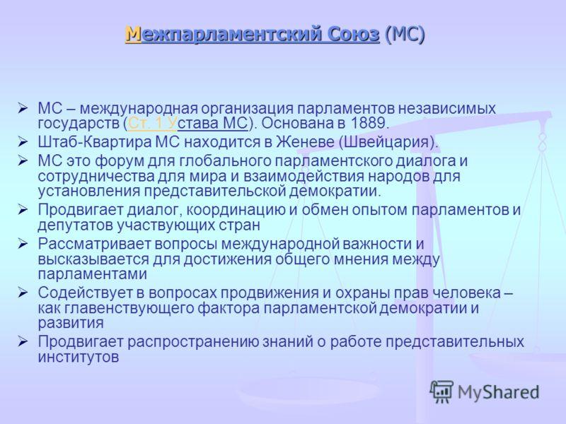 ММежпарламентский Союз (МС) М МС – международная организация парламентов независимых государств (Ст. 1 Устава МС). Основана в 1889.Ст. 1 У Штаб-Квартира МС находится в Женеве (Швейцария). МС это форум для глобального парламентского диалога и сотрудни