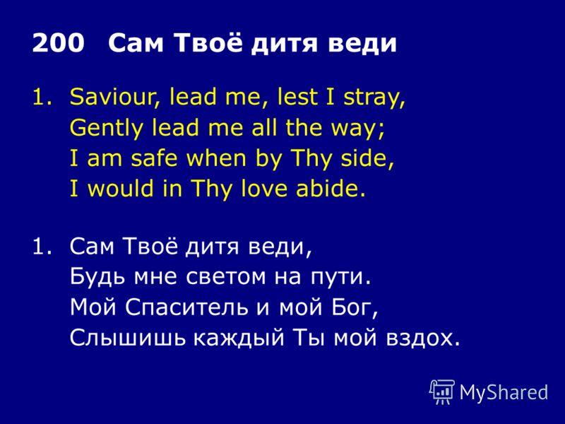 1.Saviour, lead me, lest I stray, Gently lead me all the way; I am safe when by Thy side, I would in Thy love abide. 200Сам Твоё дитя веди 1.Сам Твоё дитя веди, Будь мне светом на пути. Мой Спаситель и мой Бог, Слышишь каждый Ты мой вздох.