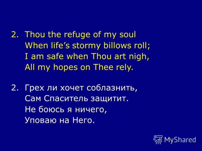2.Thou the refuge of my soul When lifes stormy billows roll; I am safe when Thou art nigh, All my hopes on Thee rely. 2.Грех ли хочет соблазнить, Сам Спаситель защитит. Не боюсь я ничего, Уповаю на Него.