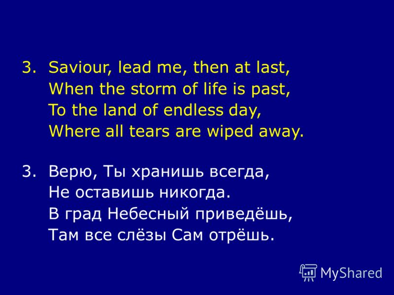 3.Saviour, lead me, then at last, When the storm of life is past, To the land of endless day, Where all tears are wiped away. 3.Верю, Ты хранишь всегда, Не оставишь никогда. В град Небесный приведёшь, Там все слёзы Сам отрёшь.