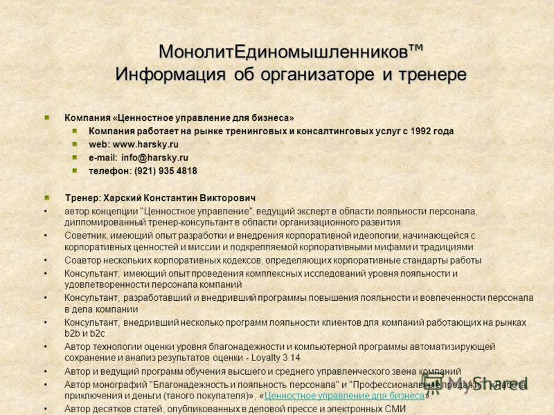 МонолитЕдиномышленников Информация об организаторе и тренере Компания «Ценностное управление для бизнеса» Компания работает на рынке тренинговых и консалтинговых услуг с 1992 года web: www.harsky.ru e-mail: info@harsky.ru телефон: (921) 935 4818 Трен