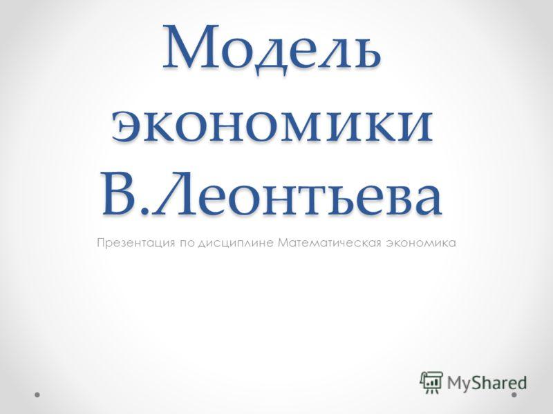 Модель экономики В.Леонтьева Презентация по дисциплине Математическая экономика