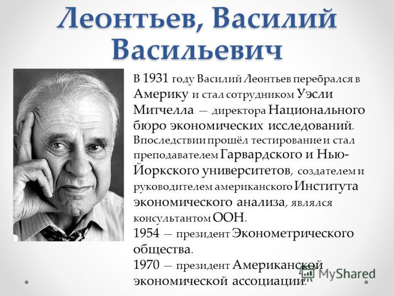 Леонтьев, Василий Васильевич В 1931 году Василий Леонтьев перебрался в Америку и стал сотрудником Уэсли Митчелла директора Национального бюро экономических исследований. Впоследствии прошёл тестирование и стал преподавателем Гарвардского и Нью- Йоркс
