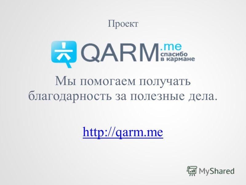 Проект Мы помогаем получать благодарность за полезные дела. http://qarm.me